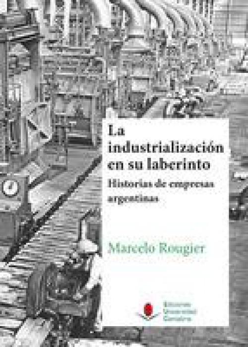La industrialización en su laberinto. Historia de empresas argentinas.