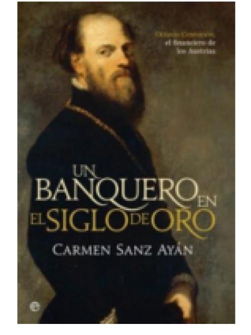 Un banquero en el Siglo de Oro «Octavio Centurión, el financiero de los Austrias»