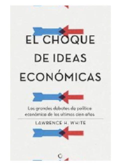 El Choque de Ideas Económicas. Los grandes debates de política económica en los últimos cien años