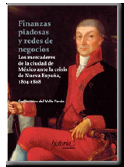 Finanzas piadosas y redes de negocios. Los mercaderes de la ciudad de México ante la crisis de Nueva España, 1804 – 1808