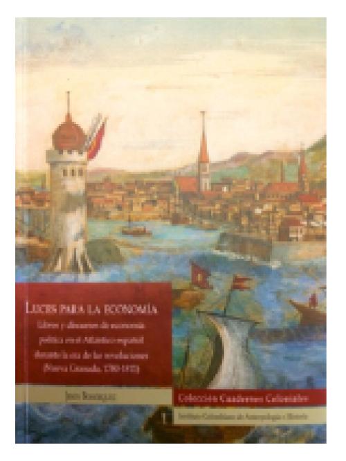 Luces para la economía. Libros y discursos de economía política en el Atlántico español durante la era de las revoluciones (Nueva Granada, 1780-1811)