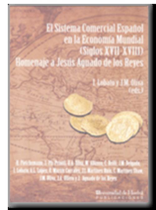 El sistema comercial español en la economía mundial (siglos XVII-XVIII). Homenaje a Jesús Aguado de los Reyes