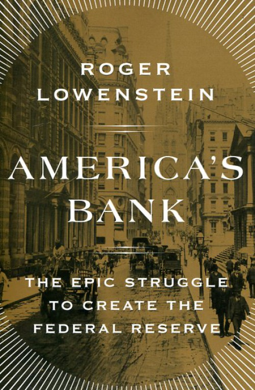 Americ's bank. The epic struggle to create the Federal Reserve