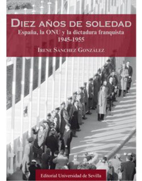 Diez años de soledad. España, la ONU y la dictadura franquista 1945-1955