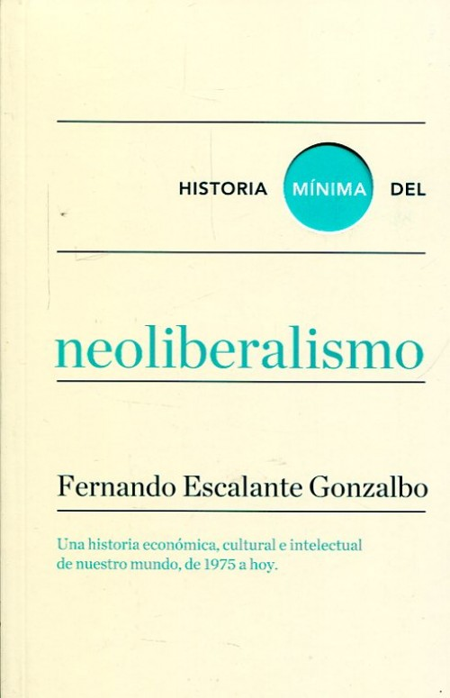 Historia mínima del neoliberalismo. Una historia económica, cultural e intelectual de nuestro mundo, de 1975 a hoy