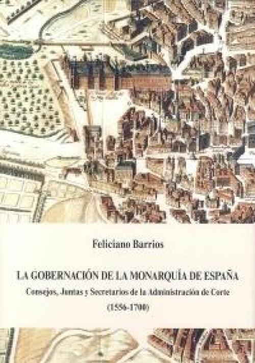 La gobernación de la Monarquía de España «Consejos, Juntas y Secretarios de la Administración de la Corte (1556-1700)»