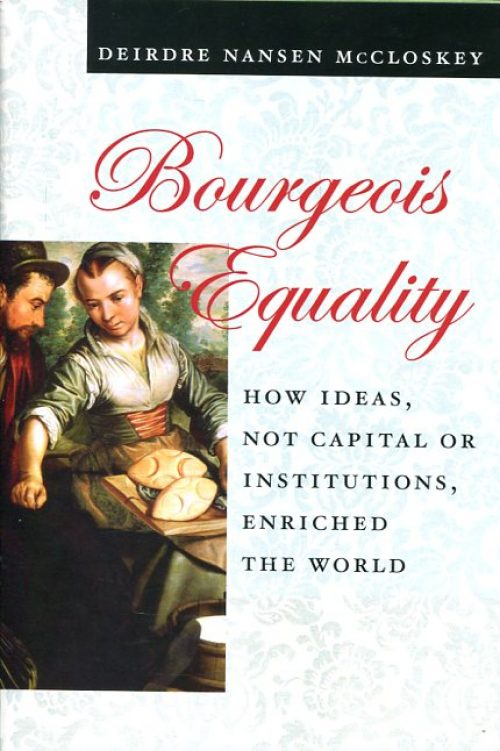 Bourgeois equality. How ideas, not capital or institutions, enriched the world