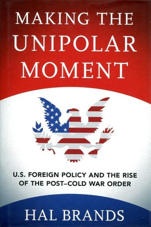 Making the unipolar moment. U.S. foreign policy and the rise of the Post-Cold War Order