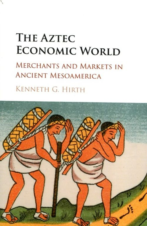 The Aztec economic world, Merchants and markets in Ancient Mesoamerica