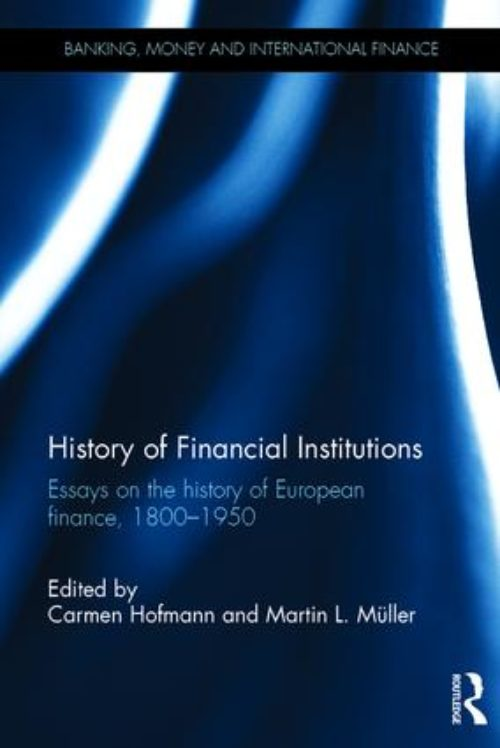 History of financial institutions. Essays on the history of European finance, 1800–1950