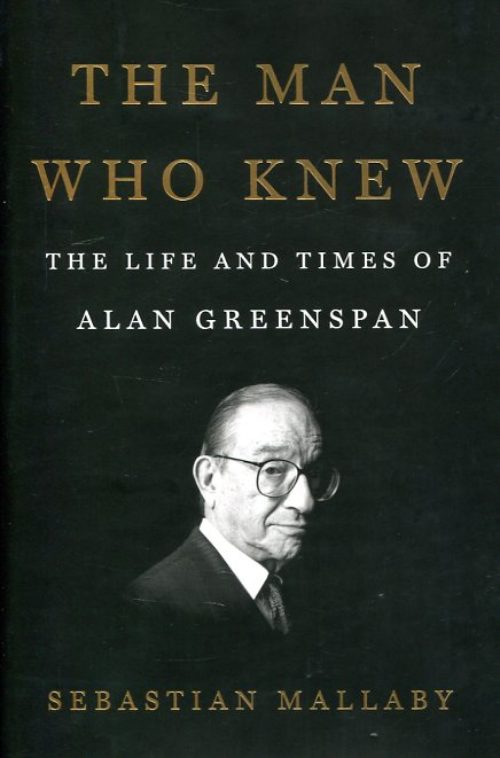 The man who knew. The life and times of Alan Greenspan