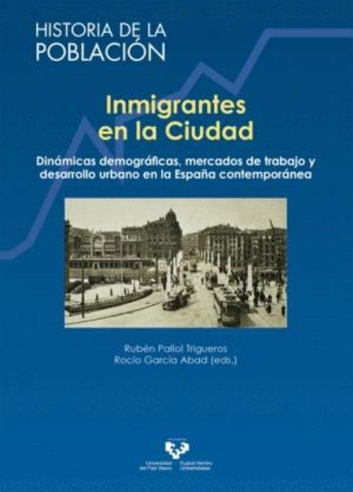 Inmigrantes en la Ciudad «Dinámicas demográficas, mercados de trabajo y desarrollo urbano en la España contemporánea»