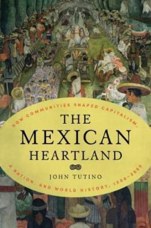 The mexican heartland. How communities shaped capitalism, a nation, and world history, 1500-2000