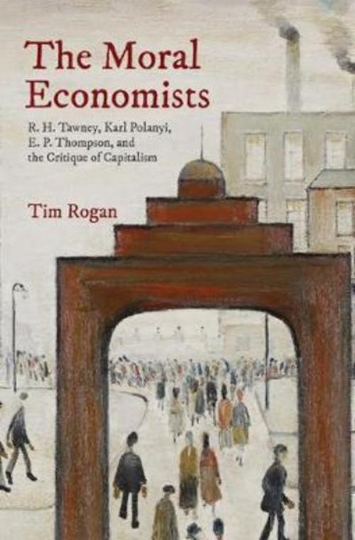 The moral economists. R.H. Tawney, Karl Polanyi, E.P Thompson, and the Critique of Capitalism