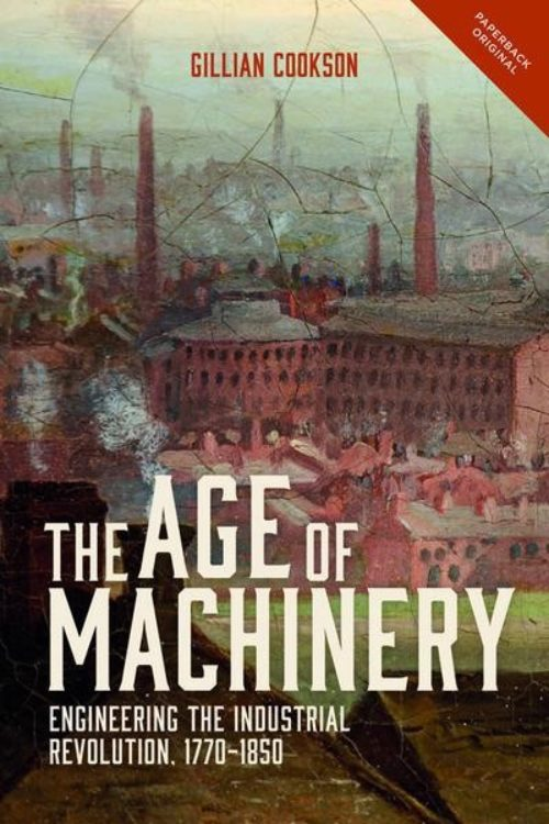 The Age of Machinery. Engineering the Industrial Revolution, 1770-1850