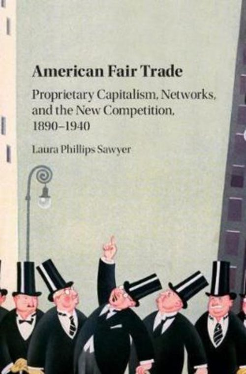 American fair trade. Proprietary capitalism, corporatism, and the 'New Competition', 1890-1940