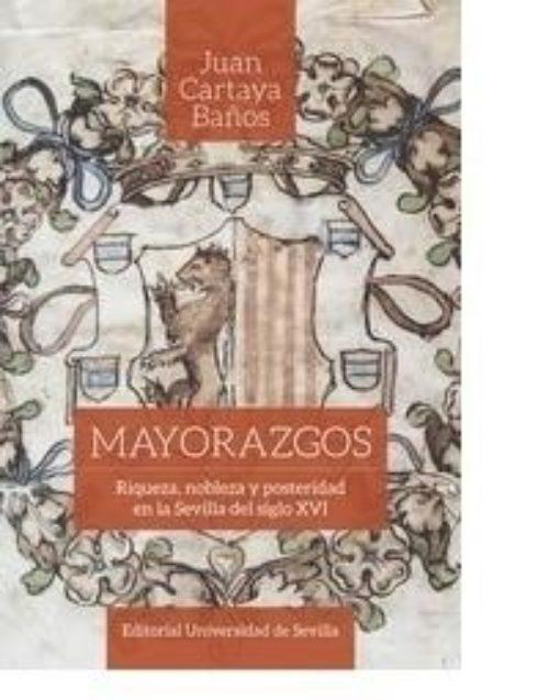 Mayorazgos «Riqueza, nobleza y posteridad en la Sevilla del siglo XVI»