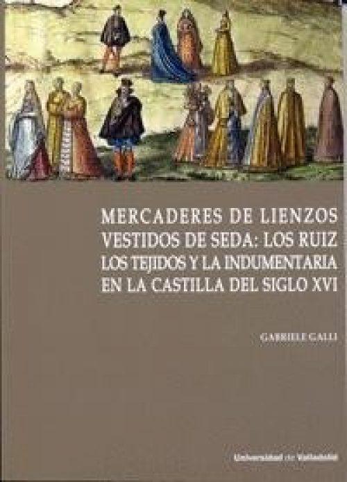 Mercaderes de lienzos vestidos de seda: los Ruiz «Los tejidos y la indumentaria en la Castilla del siglo XVI»