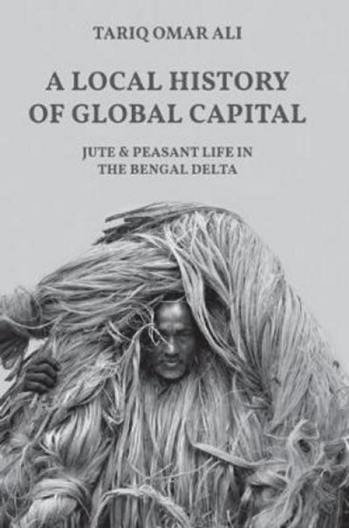 A local history of global capital. Jute and peasant life in the Bengal Delta.