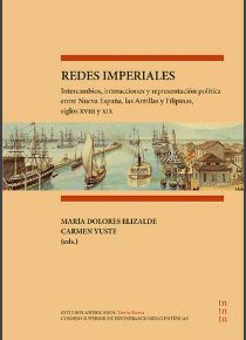 Redes Imperiales. Intercambios, interacciones y representación política entre Nueva España, la Antillas y Filipinas, siglos XVIII y XIX