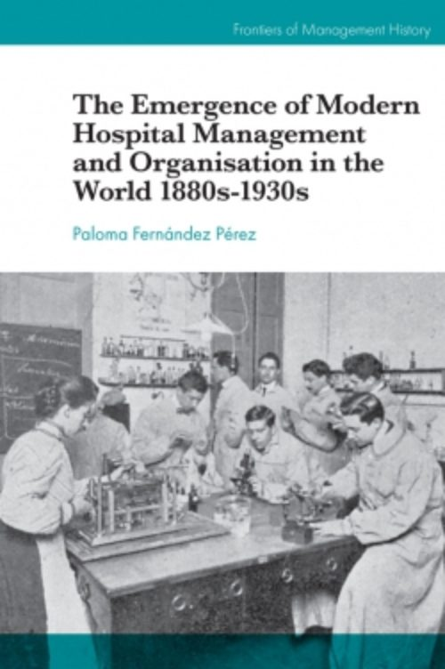 The Emergence of Modern Hospital Management and Organisation in the World 1880s-1930s
